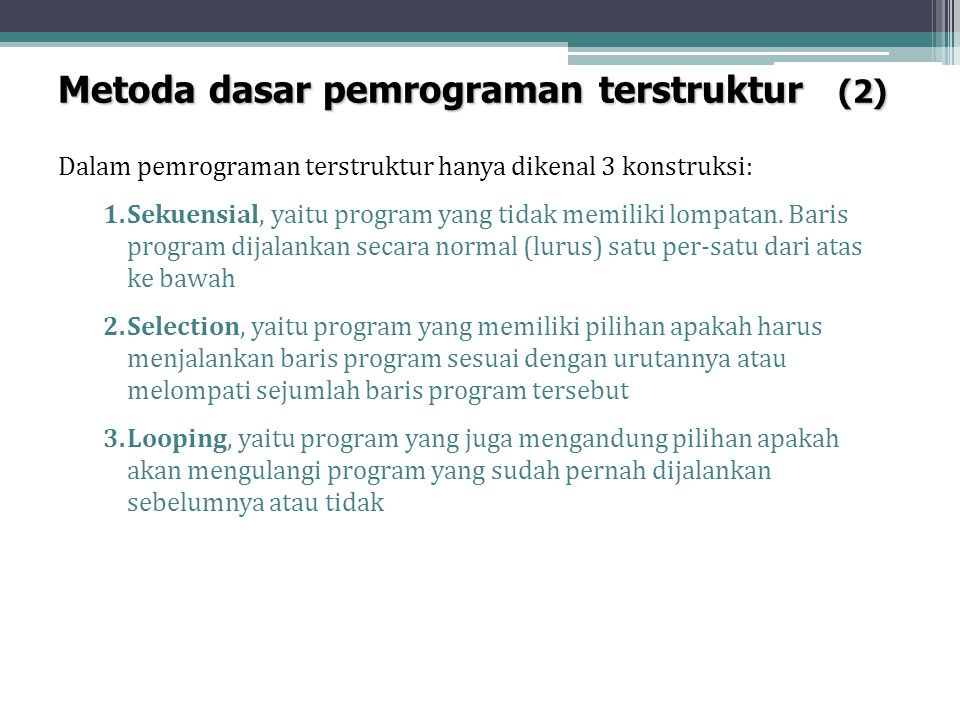 Metoda dasar pemrograman terstruktur (2) Dalam pemrograman terstruktur hanya dikenal 3 konstruksi: 1.Sekuensial, yaitu program yang tidak memiliki lom