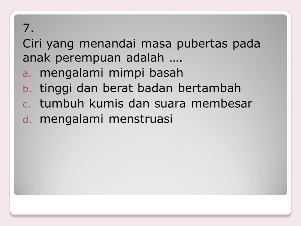 7.Ciri yang menandai masa pubertas pada anak perempuan adalah ….