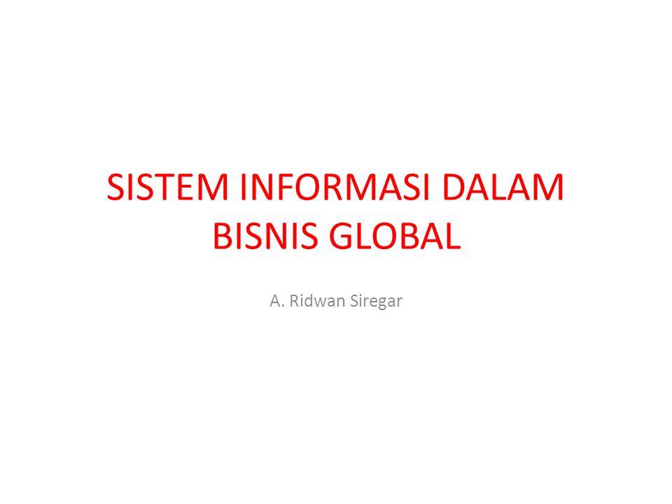 SISTEM INFORMASI DALAM BISNIS GLOBAL A. Ridwan Siregar
