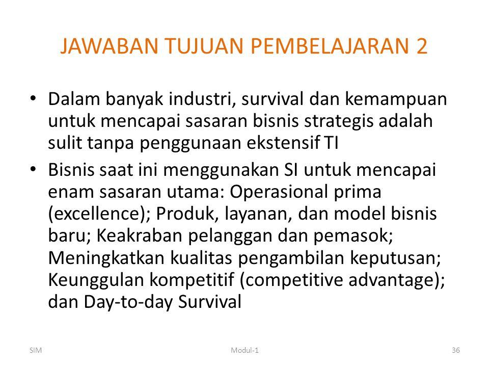 JAWABAN TUJUAN PEMBELAJARAN 2 Dalam banyak industri, survival dan kemampuan untuk mencapai sasaran bisnis strategis adalah sulit tanpa penggunaan ekstensif TI Bisnis saat ini menggunakan SI untuk mencapai enam sasaran utama: Operasional prima (excellence); Produk, layanan, dan model bisnis baru; Keakraban pelanggan dan pemasok; Meningkatkan kualitas pengambilan keputusan; Keunggulan kompetitif (competitive advantage); dan Day-to-day Survival SIMModul-136