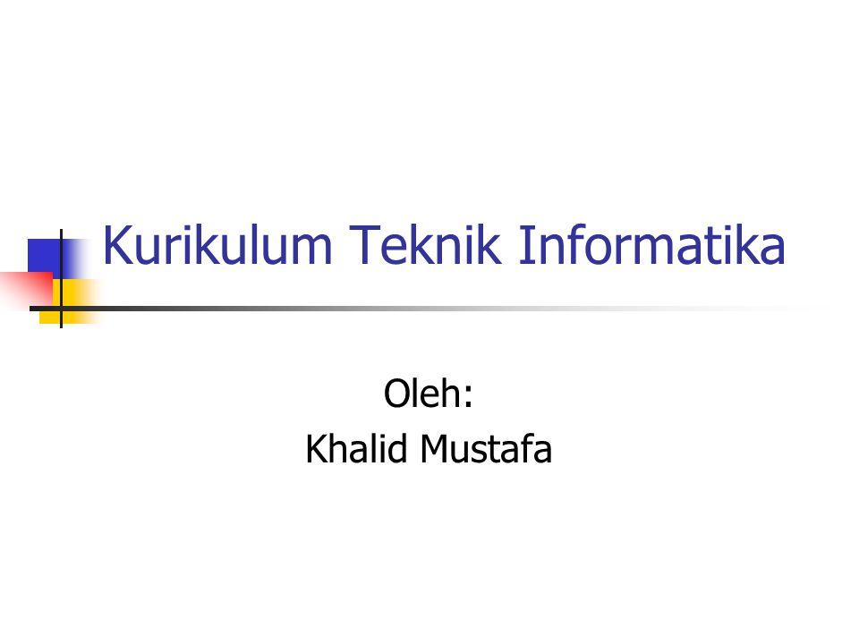Kurikulum Teknik Informatika Oleh: Khalid Mustafa