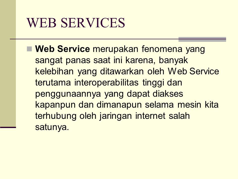 WEB SERVICES Web Service merupakan fenomena yang sangat panas saat ini karena, banyak kelebihan yang ditawarkan oleh Web Service terutama interoperabilitas tinggi dan penggunaannya yang dapat diakses kapanpun dan dimanapun selama mesin kita terhubung oleh jaringan internet salah satunya.
