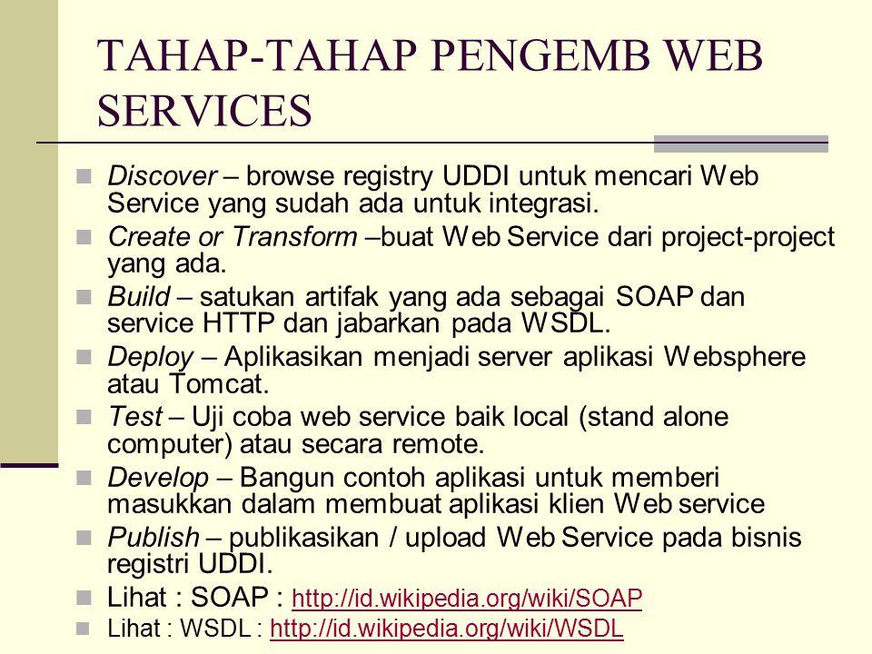 TAHAP-TAHAP PENGEMB WEB SERVICES Discover – browse registry UDDI untuk mencari Web Service yang sudah ada untuk integrasi. Create or Transform –buat W