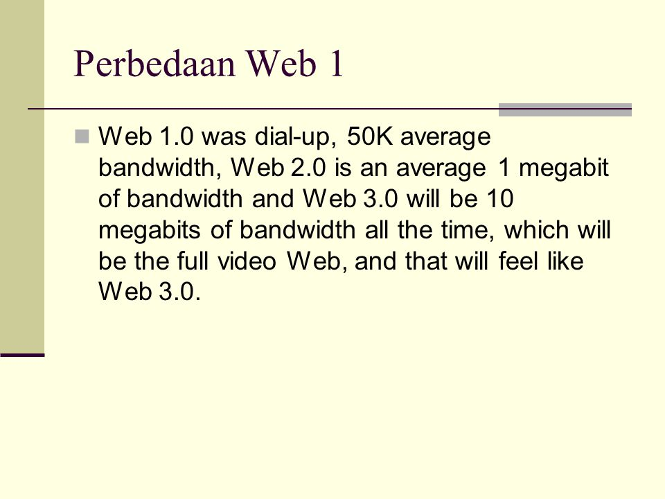Perbedaan Web 1 Web 1.0 was dial-up, 50K average bandwidth, Web 2.0 is an average 1 megabit of bandwidth and Web 3.0 will be 10 megabits of bandwidth