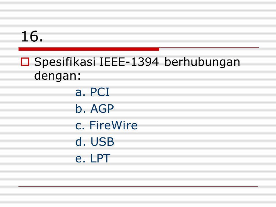 16.  Spesifikasi IEEE-1394 berhubungan dengan: a. PCI b. AGP c. FireWire d. USB e. LPT