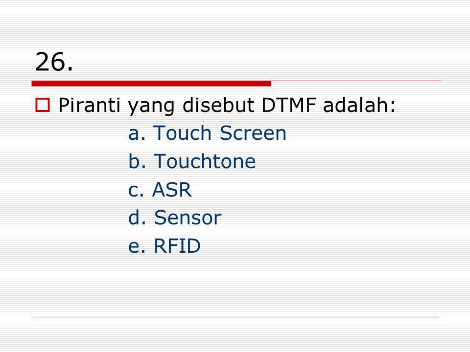 26.  Piranti yang disebut DTMF adalah: a. Touch Screen b. Touchtone c. ASR d. Sensor e. RFID