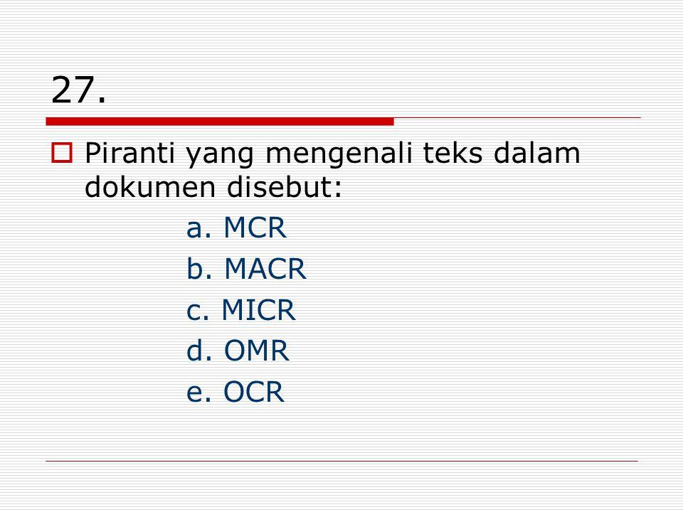 27.  Piranti yang mengenali teks dalam dokumen disebut: a. MCR b. MACR c. MICR d. OMR e. OCR