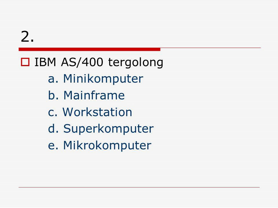 2. IBM AS/400 tergolong a. Minikomputer b. Mainframe c.