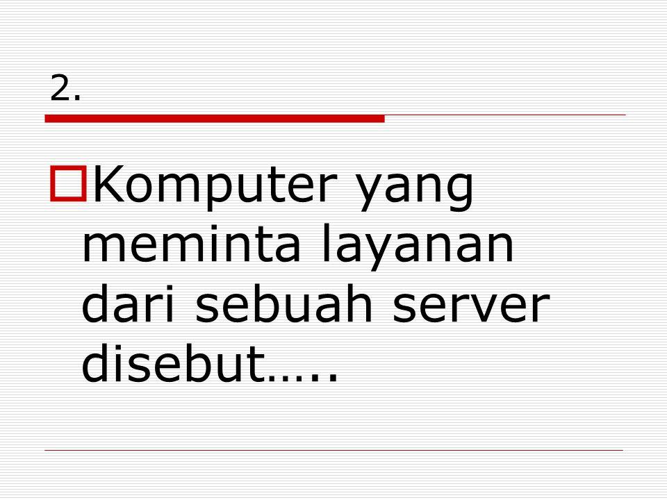 2.  Komputer yang meminta layanan dari sebuah server disebut…..