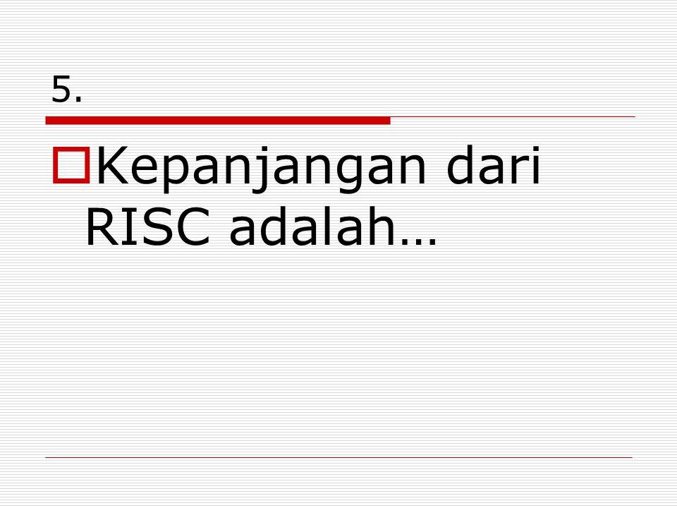 5.  Kepanjangan dari RISC adalah…