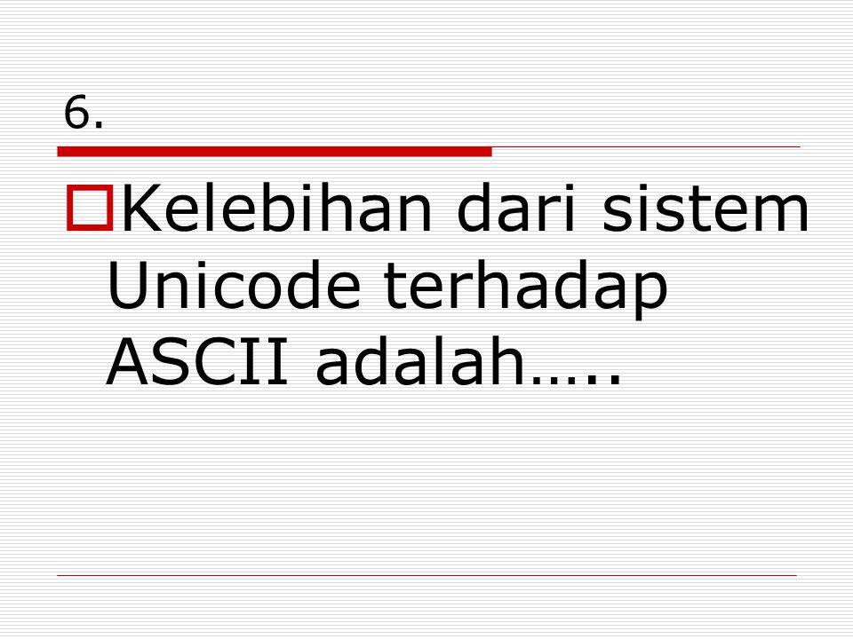 6.  Kelebihan dari sistem Unicode terhadap ASCII adalah…..