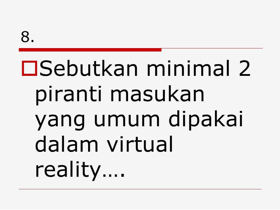 8.  Sebutkan minimal 2 piranti masukan yang umum dipakai dalam virtual reality….