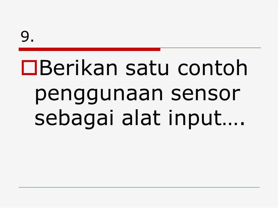 9.  Berikan satu contoh penggunaan sensor sebagai alat input….