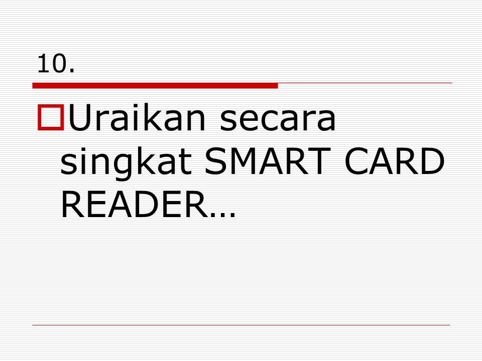 10.  Uraikan secara singkat SMART CARD READER…