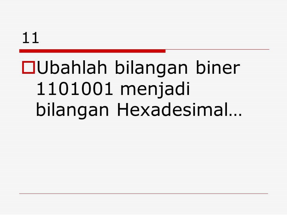 11  Ubahlah bilangan biner 1101001 menjadi bilangan Hexadesimal…