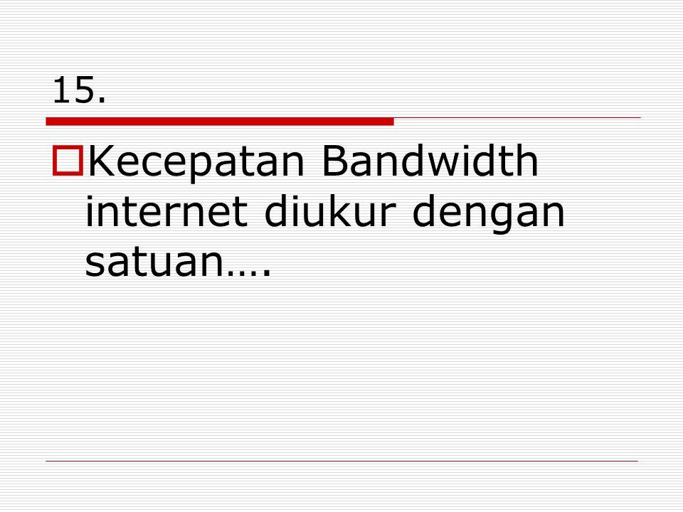 15.  Kecepatan Bandwidth internet diukur dengan satuan….