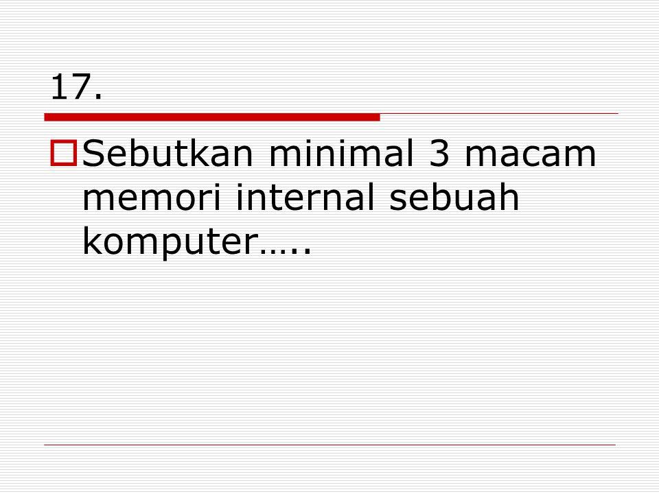 17.  Sebutkan minimal 3 macam memori internal sebuah komputer…..