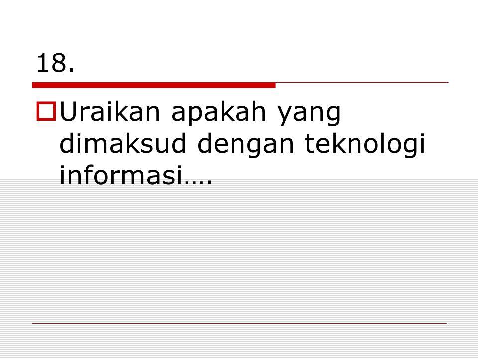 18.  Uraikan apakah yang dimaksud dengan teknologi informasi….