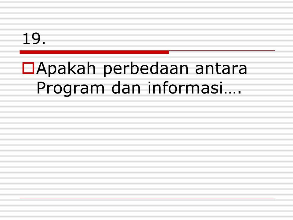 19.  Apakah perbedaan antara Program dan informasi….