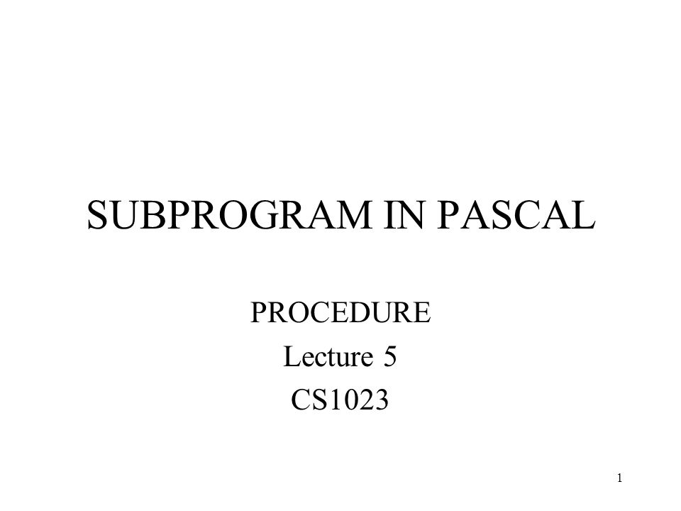 1 SUBPROGRAM IN PASCAL PROCEDURE Lecture 5 CS1023