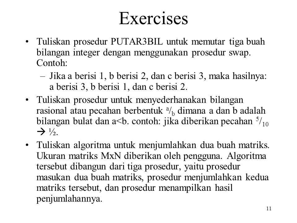 11 Exercises Tuliskan prosedur PUTAR3BIL untuk memutar tiga buah bilangan integer dengan menggunakan prosedur swap. Contoh: –Jika a berisi 1, b berisi