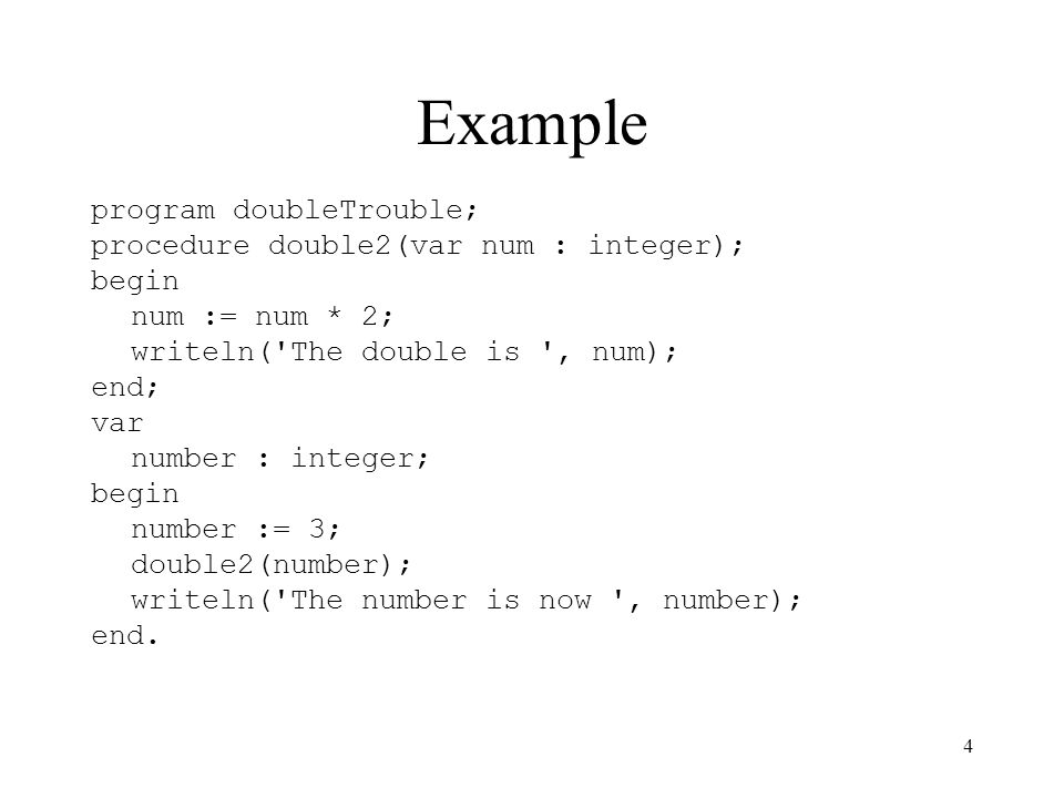 4 Example program doubleTrouble; procedure double2(var num : integer); begin num := num * 2; writeln('The double is ', num); end; var number : integer