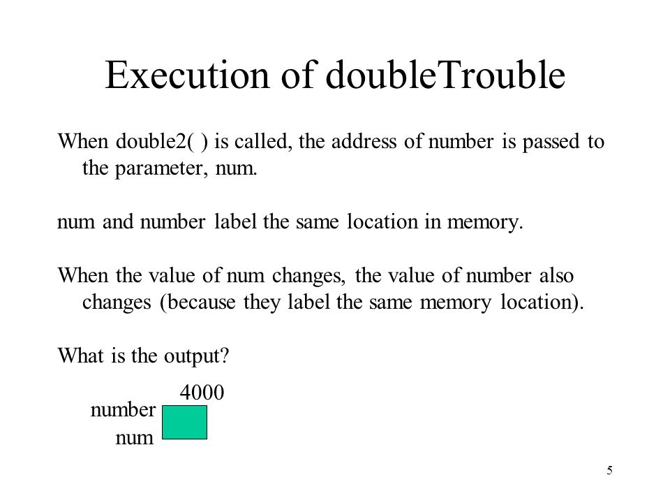 5 Execution of doubleTrouble When double2( ) is called, the address of number is passed to the parameter, num. num and number label the same location