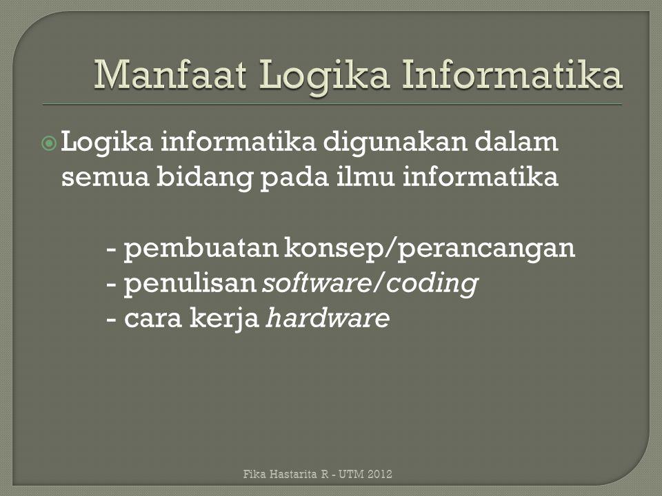  Logika informatika digunakan dalam semua bidang pada ilmu informatika - pembuatan konsep/perancangan - penulisan software/coding - cara kerja hardwa