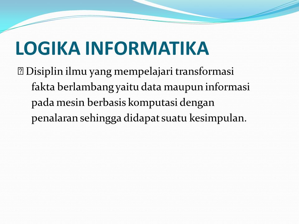 LOGIKA INFORMATIKA Disiplin ilmu yang mempelajari transformasi fakta berlambang yaitu data maupun informasi pada mesin berbasis komputasi dengan penal