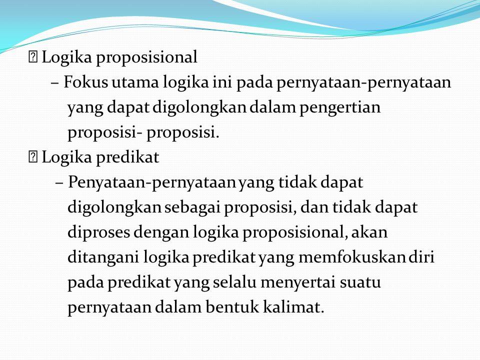Logika proposisional – Fokus utama logika ini pada pernyataan-pernyataan yang dapat digolongkan dalam pengertian proposisi- proposisi. Logika predikat