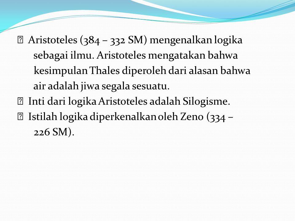 Aristoteles (384 – 332 SM) mengenalkan logika sebagai ilmu. Aristoteles mengatakan bahwa kesimpulan Thales diperoleh dari alasan bahwa air adalah jiwa