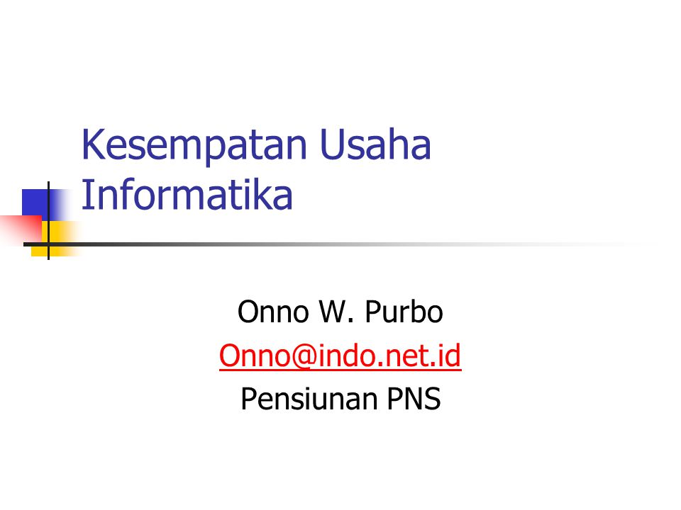 Kesempatan Usaha Informatika Onno W. Purbo Onno@indo.net.id Pensiunan PNS