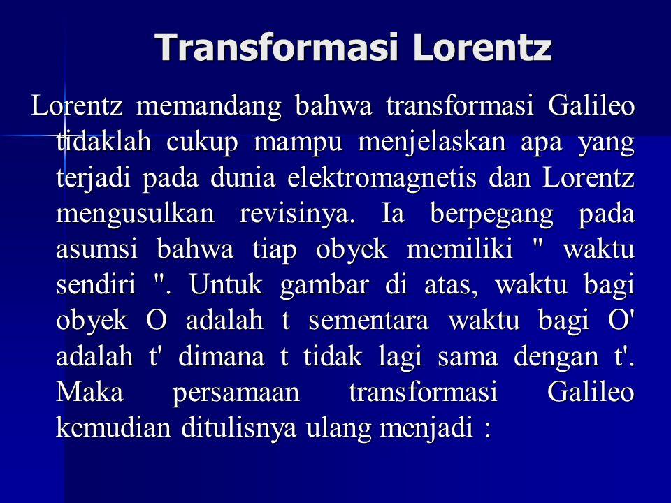 Transformasi Lorentz Lorentz memandang bahwa transformasi Galileo tidaklah cukup mampu menjelaskan apa yang terjadi pada dunia elektromagnetis dan Lorentz mengusulkan revisinya.