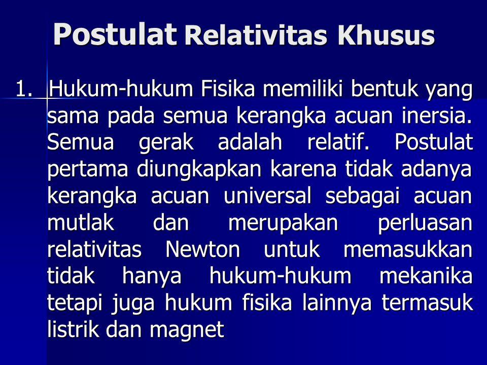 Postulat Relativitas Khusus 1. Hukum-hukum Fisika memiliki bentuk yang sama pada semua kerangka acuan inersia. Semua gerak adalah relatif. Postulat pe