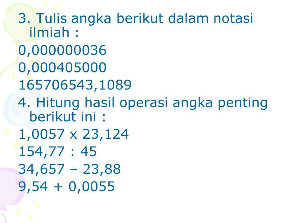 3. Tulis angka berikut dalam notasi ilmiah : 0,000000036 0,000405000 165706543,1089 4. Hitung hasil operasi angka penting berikut ini : 1,0057 x 23,12