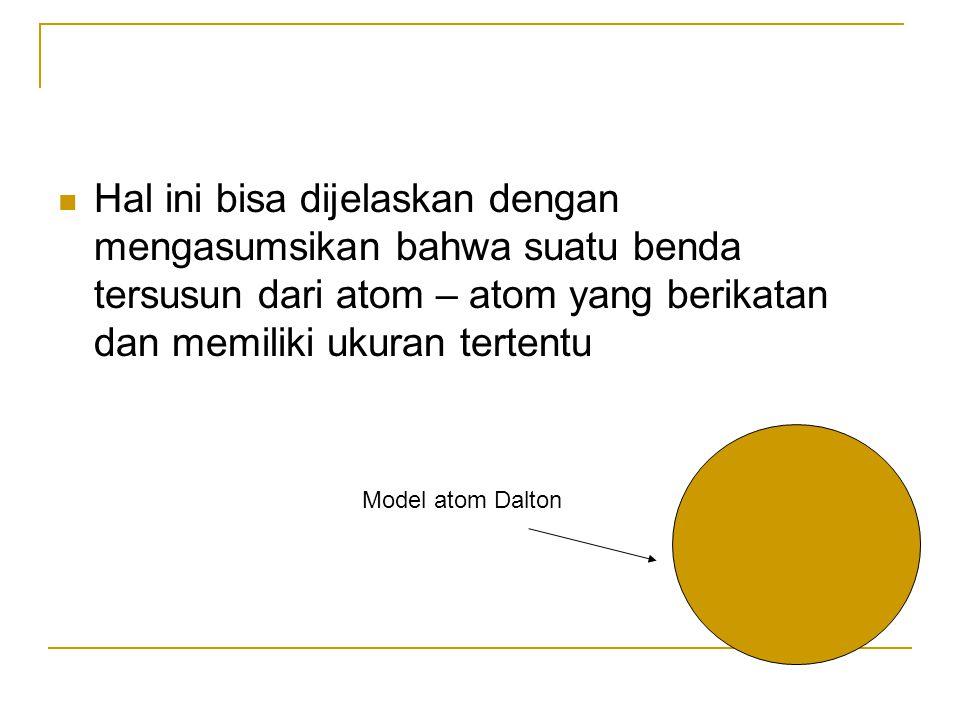 Hal ini bisa dijelaskan dengan mengasumsikan bahwa suatu benda tersusun dari atom – atom yang berikatan dan memiliki ukuran tertentu Model atom Dalton