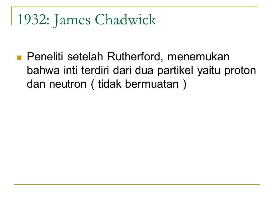 1932: James Chadwick Peneliti setelah Rutherford, menemukan bahwa inti terdiri dari dua partikel yaitu proton dan neutron ( tidak bermuatan )