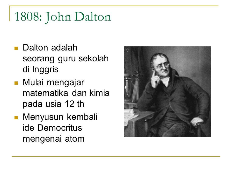 1808: John Dalton Dalton adalah seorang guru sekolah di Inggris Mulai mengajar matematika dan kimia pada usia 12 th Menyusun kembali ide Democritus mengenai atom