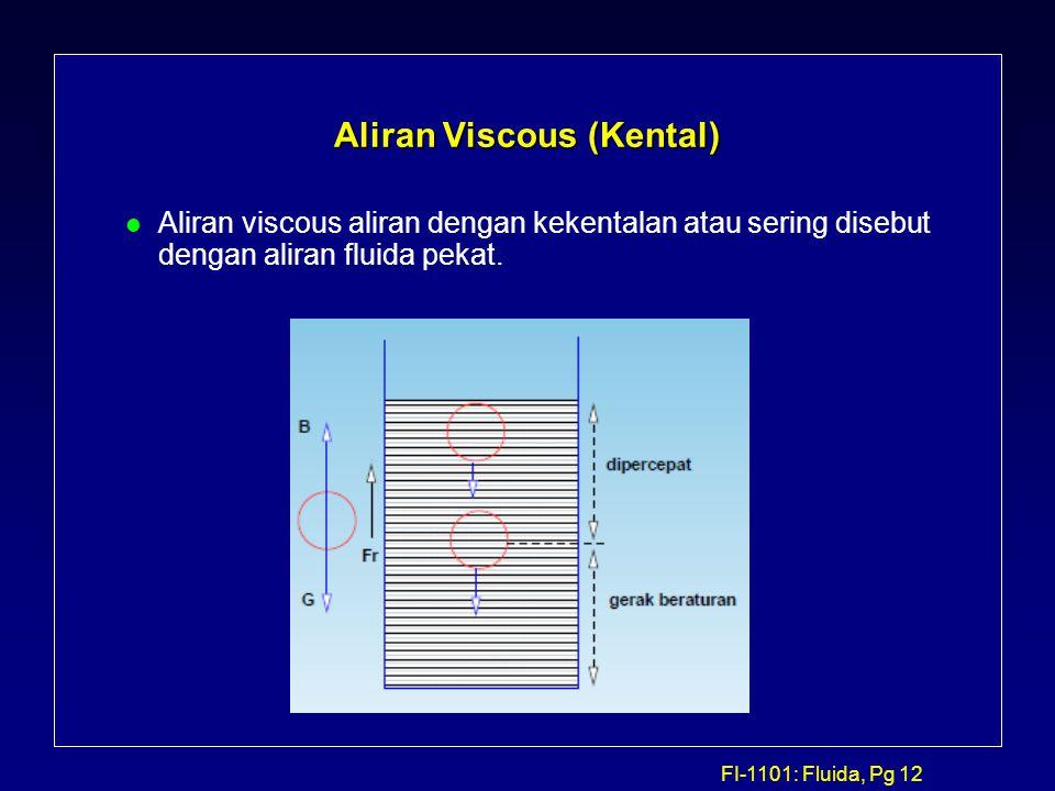 FI-1101: Fluida, Pg 12 Aliran Viscous (Kental) l Aliran viscous aliran dengan kekentalan atau sering disebut dengan aliran fluida pekat.
