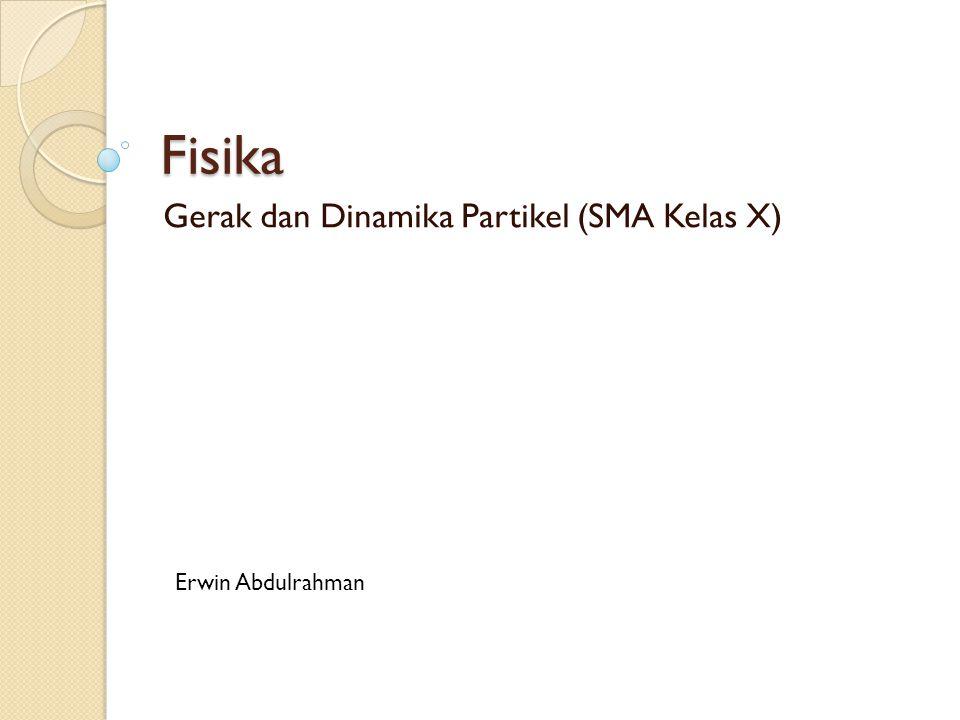 Fisika Gerak dan Dinamika Partikel (SMA Kelas X) Erwin Abdulrahman
