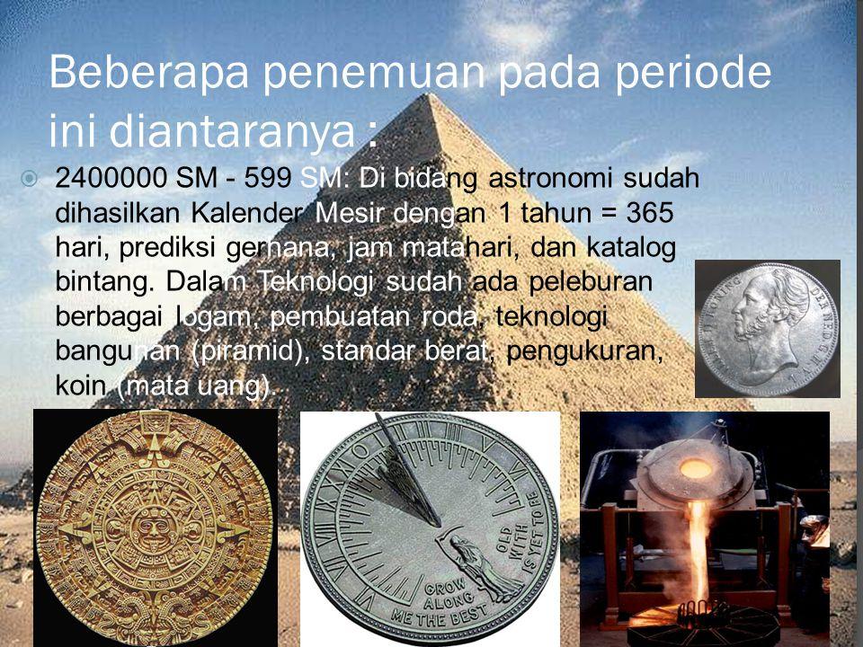 Beberapa penemuan pada periode ini diantaranya :  2400000 SM - 599 SM: Di bidang astronomi sudah dihasilkan Kalender Mesir dengan 1 tahun = 365 hari,