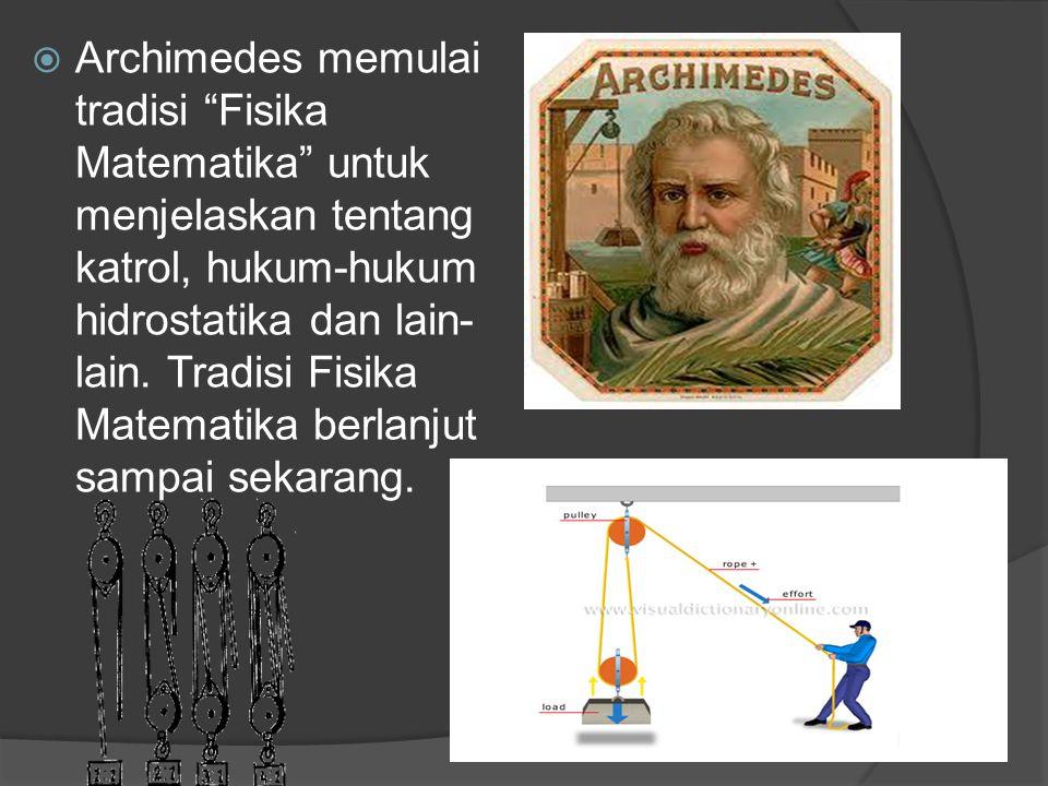 """ Archimedes memulai tradisi """"Fisika Matematika"""" untuk menjelaskan tentang katrol, hukum-hukum hidrostatika dan lain- lain. Tradisi Fisika Matematika"""