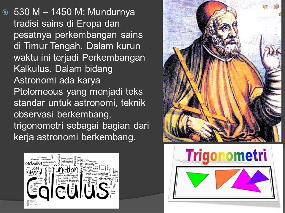  530 M – 1450 M: Mundurnya tradisi sains di Eropa dan pesatnya perkembangan sains di Timur Tengah. Dalam kurun waktu ini terjadi Perkembangan Kalkulu