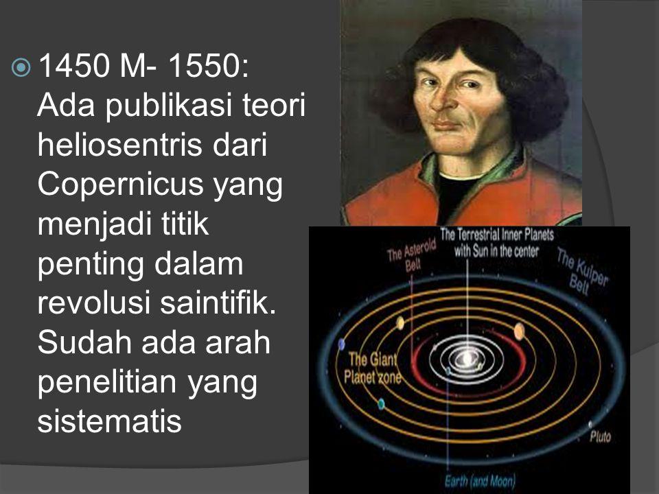  1450 M- 1550: Ada publikasi teori heliosentris dari Copernicus yang menjadi titik penting dalam revolusi saintifik. Sudah ada arah penelitian yang s