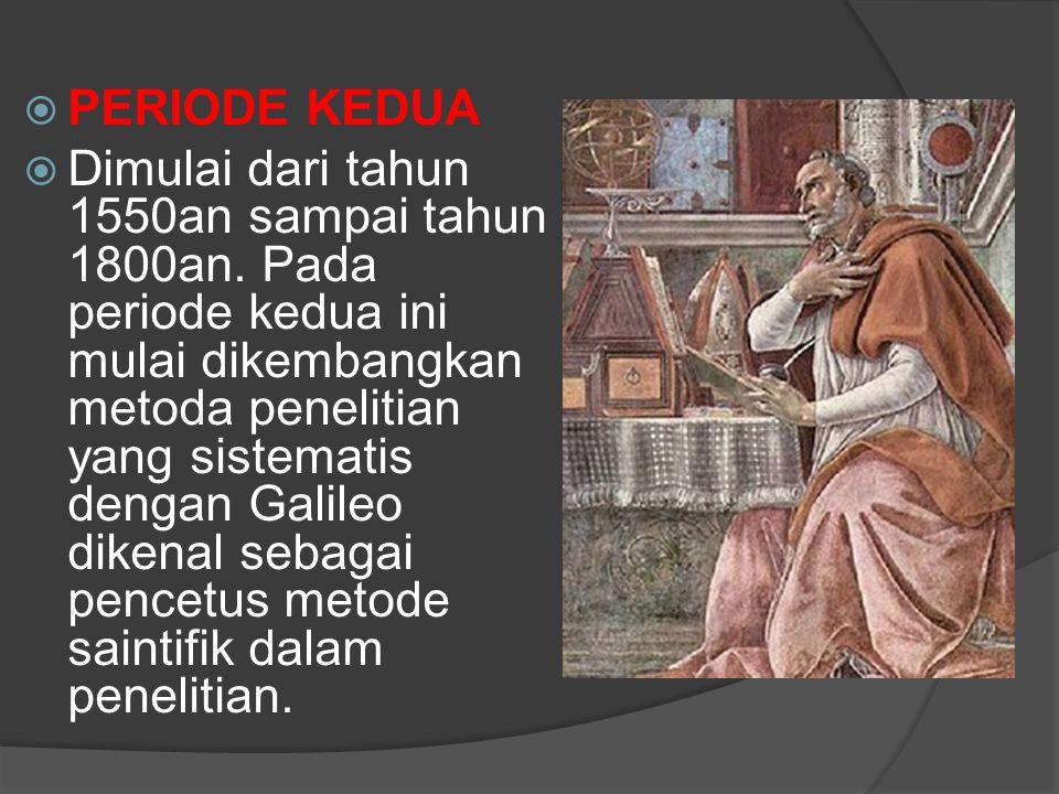  PERIODE KEDUA  Dimulai dari tahun 1550an sampai tahun 1800an. Pada periode kedua ini mulai dikembangkan metoda penelitian yang sistematis dengan Ga