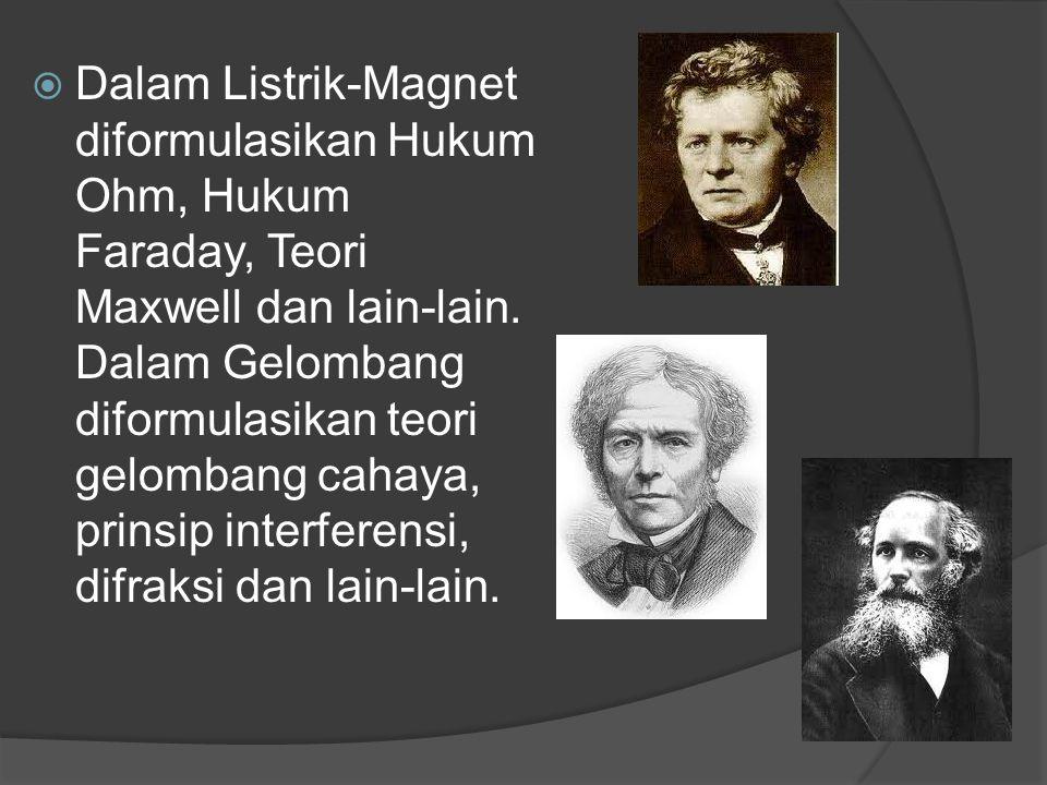  Dalam Listrik-Magnet diformulasikan Hukum Ohm, Hukum Faraday, Teori Maxwell dan lain-lain. Dalam Gelombang diformulasikan teori gelombang cahaya, pr