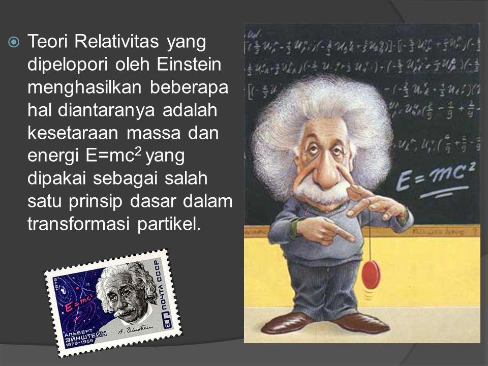  Teori Relativitas yang dipelopori oleh Einstein menghasilkan beberapa hal diantaranya adalah kesetaraan massa dan energi E=mc 2 yang dipakai sebagai