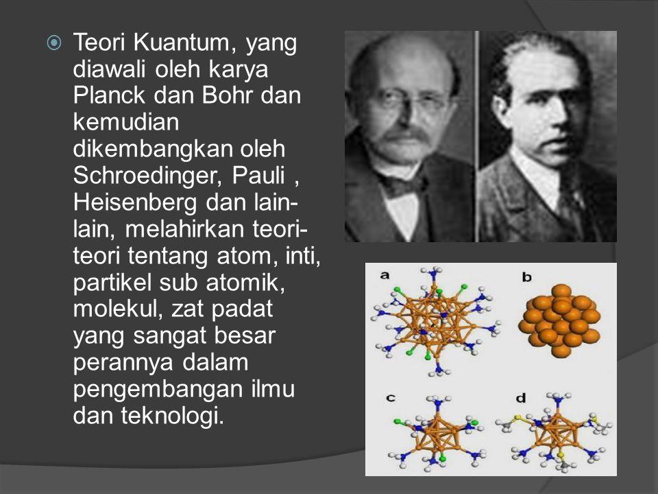  Teori Kuantum, yang diawali oleh karya Planck dan Bohr dan kemudian dikembangkan oleh Schroedinger, Pauli, Heisenberg dan lain- lain, melahirkan teo