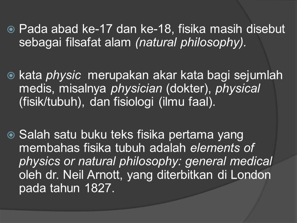  Pada abad ke-17 dan ke-18, fisika masih disebut sebagai filsafat alam (natural philosophy).  kata physic merupakan akar kata bagi sejumlah medis, m