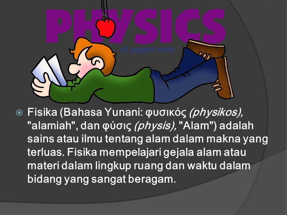  fisika (dalam bahasa inggris Physic ) ialah ilmu yang mempelajari aspek-aspek alam yang dapat dipahami dengan dasar-dasar pengertian terhadap prinsip-prinsip dan hukum-hukum elemennya.